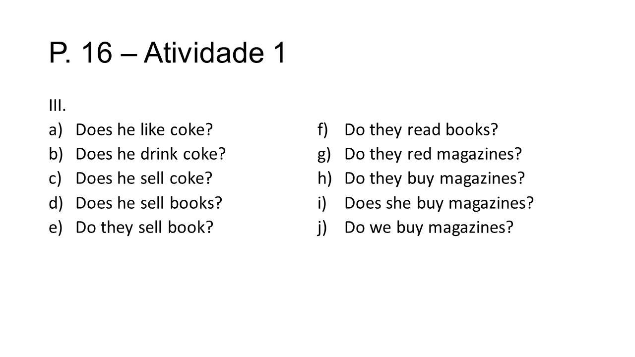 P. 16 – Atividade 1 III. a)Does he like coke? b)Does he drink coke? c)Does he sell coke? d)Does he sell books? e)Do they sell book? f)Do they read boo