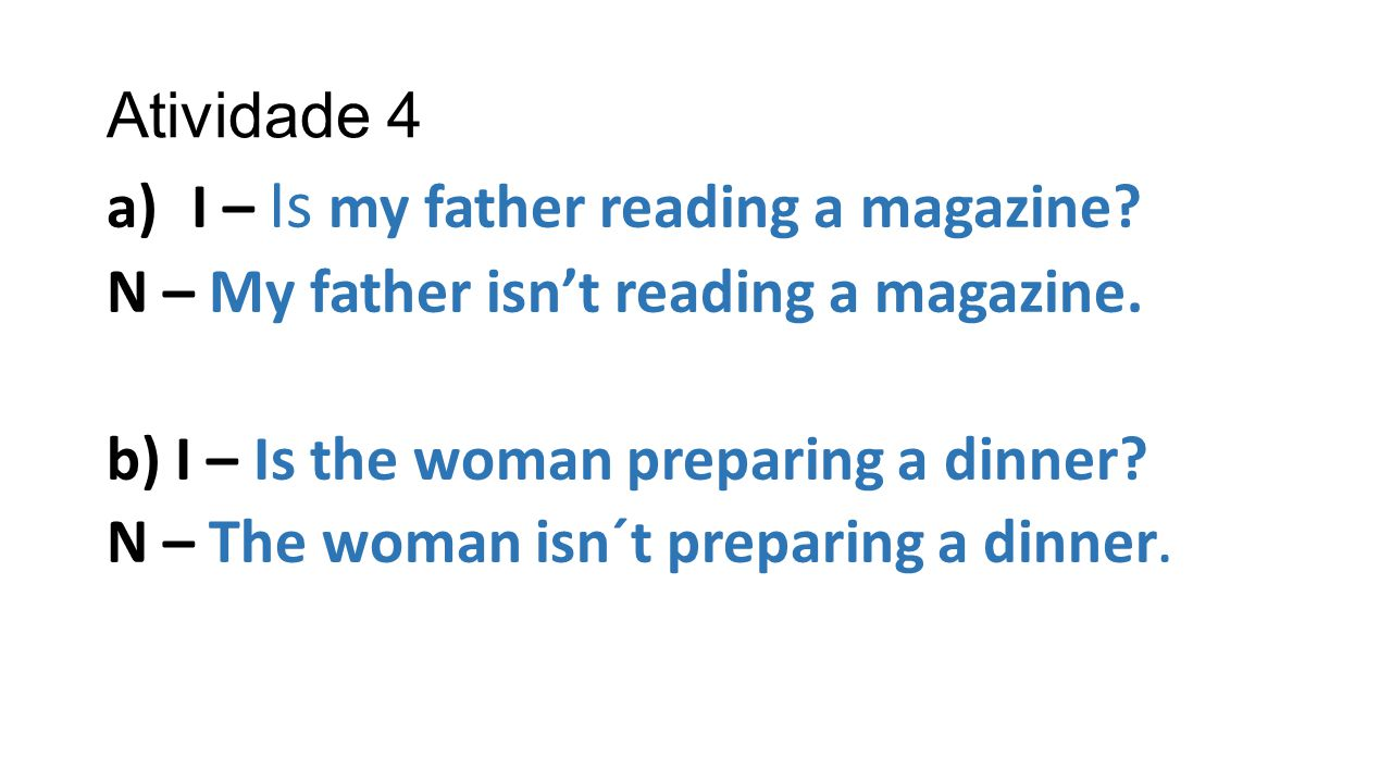 Atividade 4 a)I – Is my father reading a magazine? N – My father isn't reading a magazine. b) I – Is the woman preparing a dinner? N – The woman isn´t