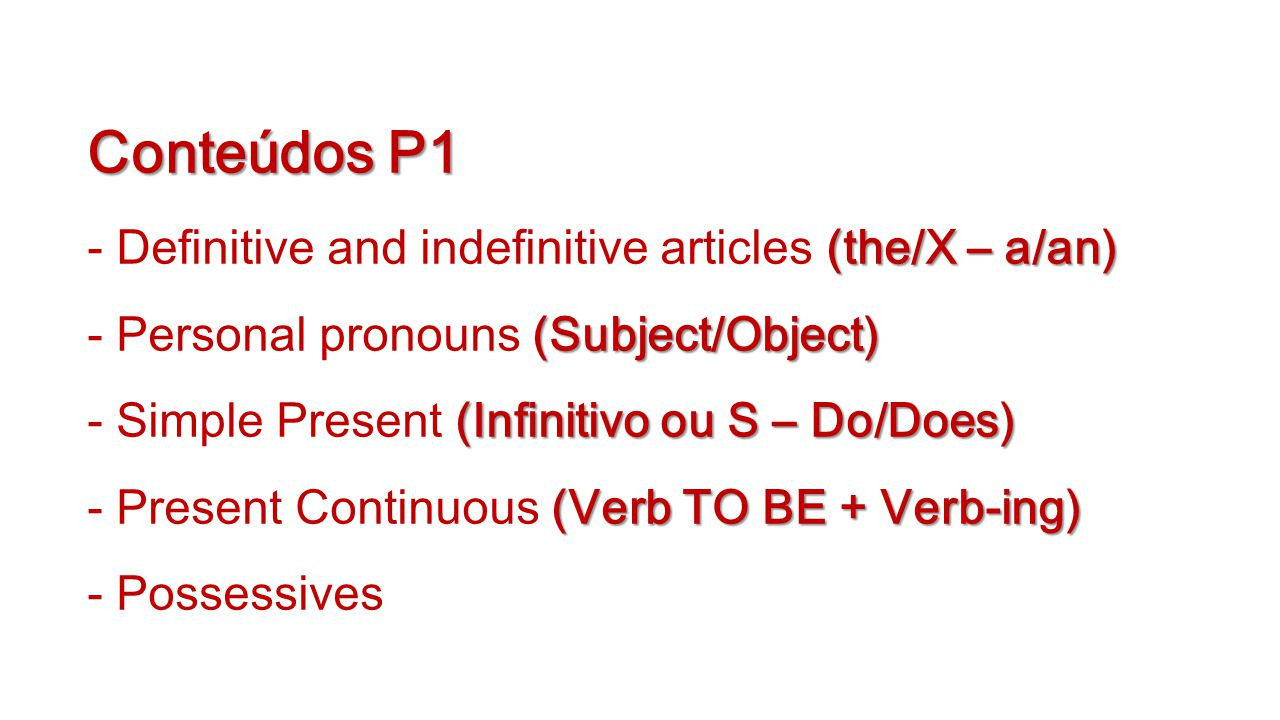 Conteúdos P1 (the/X – a/an) (Subject/Object) (Infinitivo ou S – Do/Does) (Verb TO BE + Verb-ing) Conteúdos P1 - Definitive and indefinitive articles (