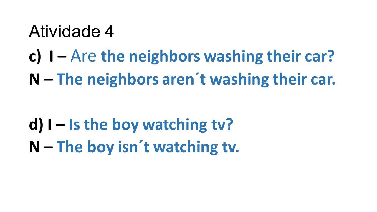 Atividade 4 c) I – Are the neighbors washing their car? N – The neighbors aren´t washing their car. d) I – Is the boy watching tv? N – The boy isn´t w