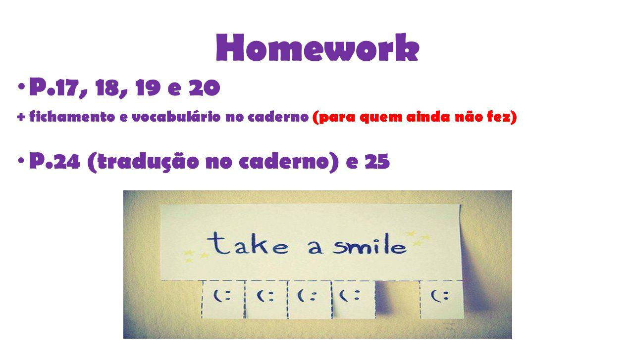 Homework P.17, 18, 19 e 20 + fichamento e vocabulário no caderno (para quem ainda não fez) P.24 (tradução no caderno) e 25