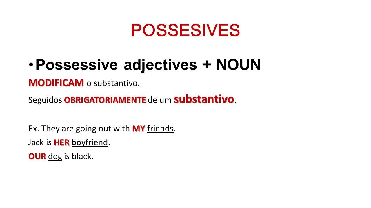 POSSESIVES Possessive adjectives + NOUN MODIFICAM MODIFICAM o substantivo. OBRIGATORIAMENTE substantivo Seguidos OBRIGATORIAMENTE de um substantivo. M