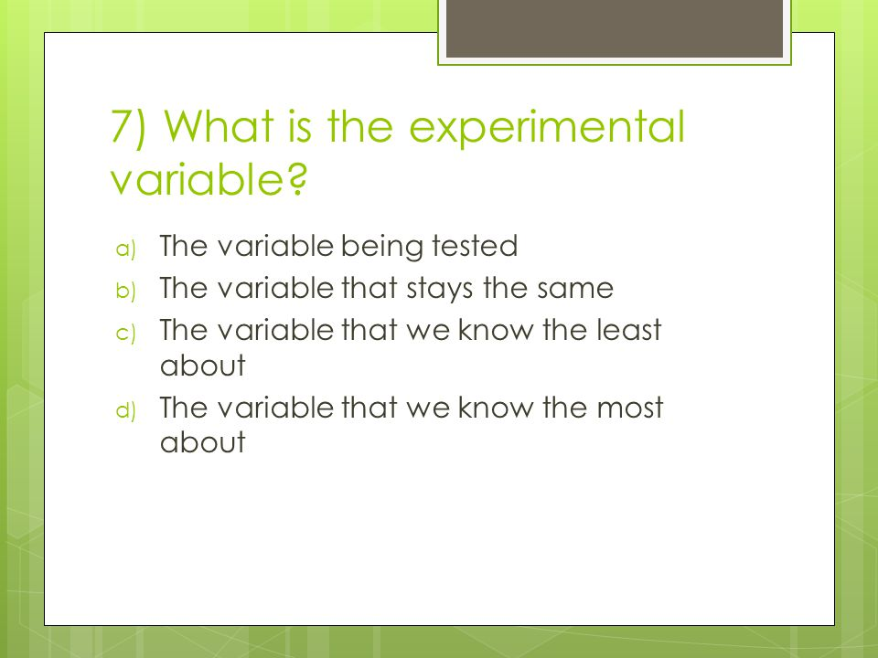 7) What is the experimental variable? a) The variable being tested b) The variable that stays the same c) The variable that we know the least about d)