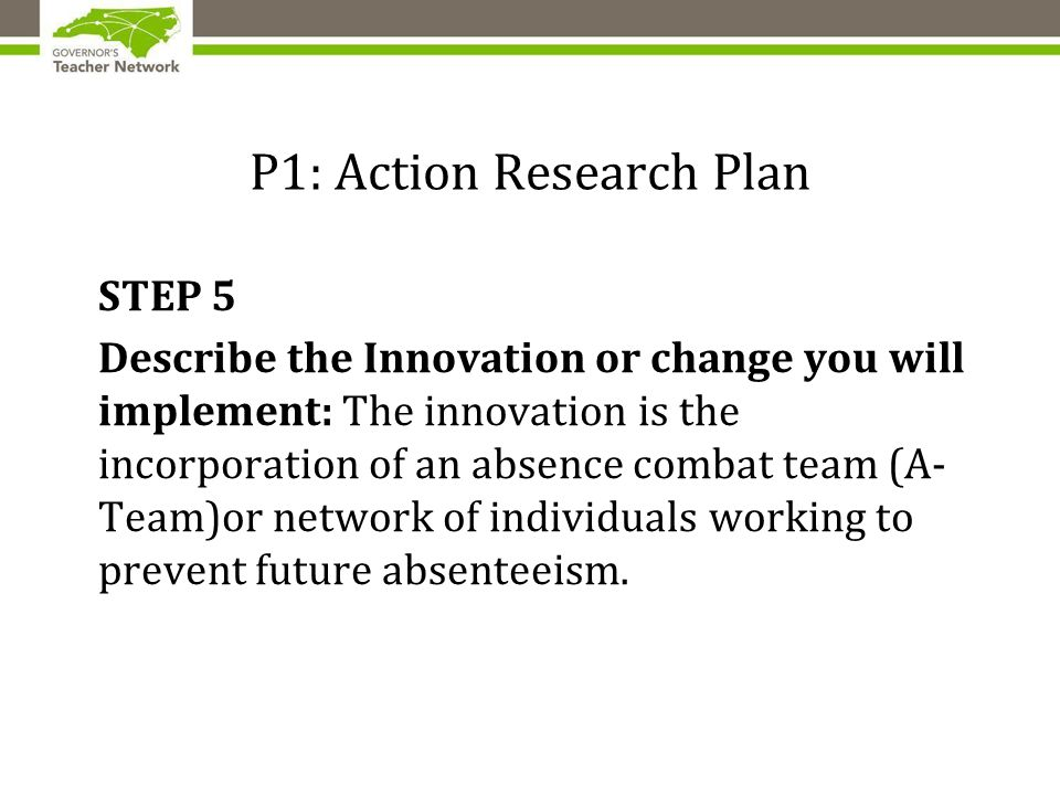 P1: Action Research Plan STEP 5 Describe the Innovation or change you will implement: The innovation is the incorporation of an absence combat team (A- Team)or network of individuals working to prevent future absenteeism.