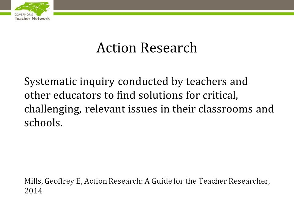 Action Research Systematic inquiry conducted by teachers and other educators to find solutions for critical, challenging, relevant issues in their classrooms and schools.