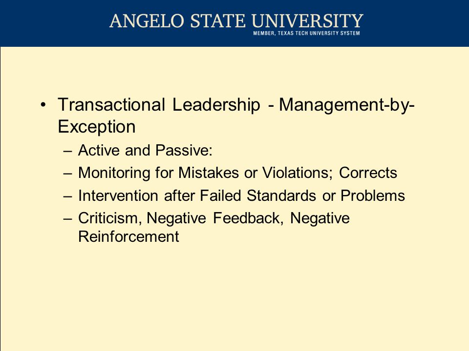 Transactional Leadership - Management-by- Exception –Active and Passive: –Monitoring for Mistakes or Violations; Corrects –Intervention after Failed Standards or Problems –Criticism, Negative Feedback, Negative Reinforcement
