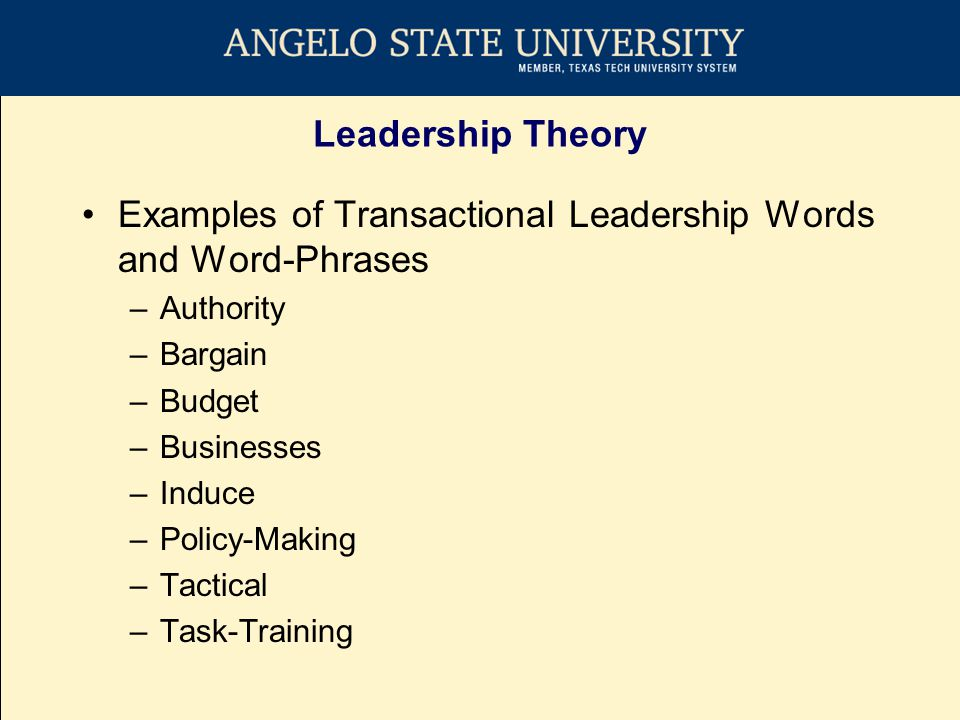 Leadership Theory Examples of Transactional Leadership Words and Word-Phrases –Authority –Bargain –Budget –Businesses –Induce –Policy-Making –Tactical –Task-Training