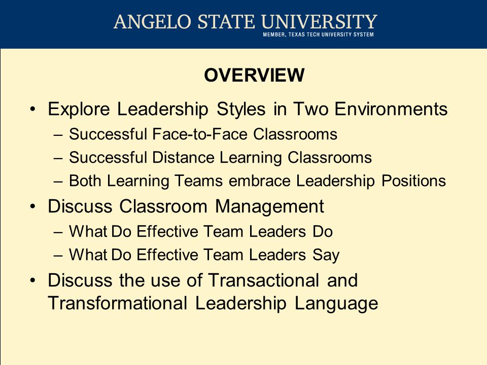 Explore Leadership Styles in Two Environments –Successful Face-to-Face Classrooms –Successful Distance Learning Classrooms –Both Learning Teams embrace Leadership Positions Discuss Classroom Management –What Do Effective Team Leaders Do –What Do Effective Team Leaders Say Discuss the use of Transactional and Transformational Leadership Language OVERVIEW