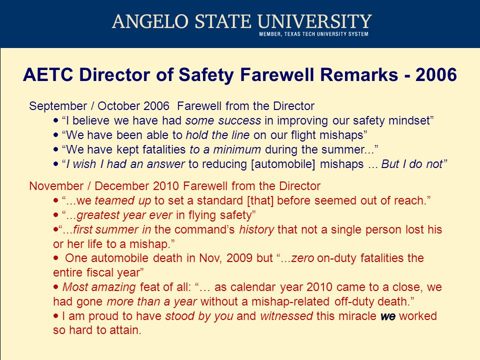 AETC Director of Safety Farewell Remarks - 2006 September / October 2006 Farewell from the Director  I believe we have had some success in improving our safety mindset  We have been able to hold the line on our flight mishaps  We have kept fatalities to a minimum during the summer...  I wish I had an answer to reducing [automobile] mishaps...