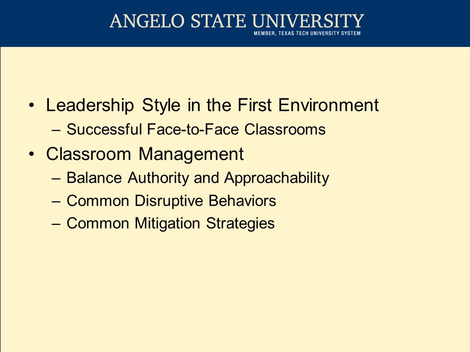 Leadership Style in the First Environment –Successful Face-to-Face Classrooms Classroom Management –Balance Authority and Approachability –Common Disruptive Behaviors –Common Mitigation Strategies