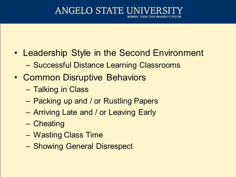 Leadership Style in the Second Environment –Successful Distance Learning Classrooms Common Disruptive Behaviors –Talking in Class –Packing up and / or Rustling Papers –Arriving Late and / or Leaving Early –Cheating –Wasting Class Time –Showing General Disrespect