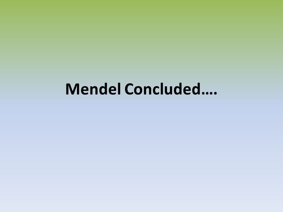 Mendel Concluded….