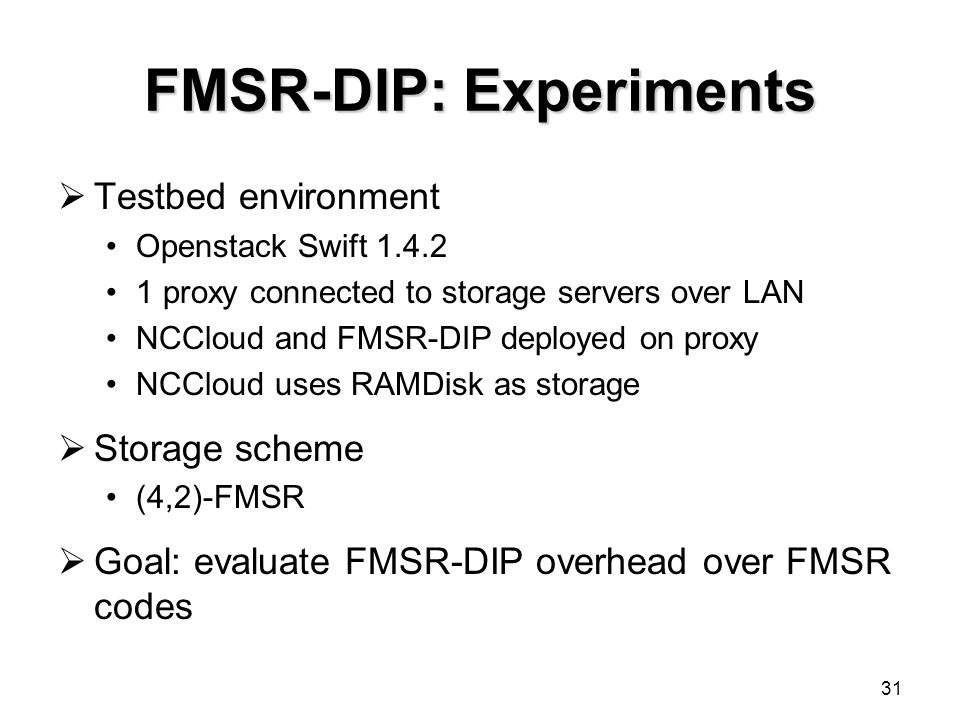 FMSR-DIP: Experiments  Testbed environment Openstack Swift 1.4.2 1 proxy connected to storage servers over LAN NCCloud and FMSR-DIP deployed on proxy