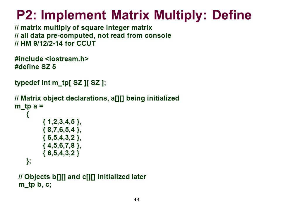 11 P2: Implement Matrix Multiply: Define // matrix multiply of square integer matrix // all data pre-computed, not read from console // HM 9/12/2-14 for CCUT #include #include #define SZ 5 typedef int m_tp[ SZ ][ SZ ]; // Matrix object declarations, a[][] being initialized m_tp a = { { 1,2,3,4,5 }, { 1,2,3,4,5 }, { 8,7,6,5,4 }, { 8,7,6,5,4 }, { 6,5,4,3,2 }, { 6,5,4,3,2 }, { 4,5,6,7,8 }, { 4,5,6,7,8 }, { 6,5,4,3,2 } { 6,5,4,3,2 }}; // Objects b[][] and c[][] initialized later // Objects b[][] and c[][] initialized later m_tp b, c; m_tp b, c;