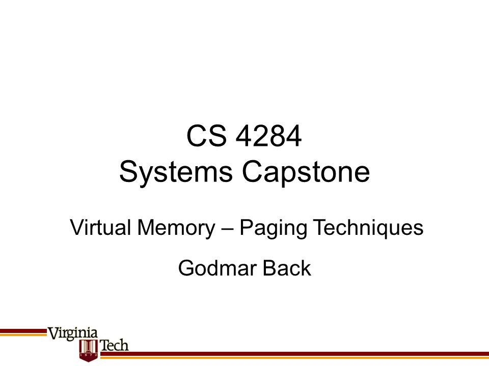 CS 4284 Systems Capstone Godmar Back Virtual Memory – Paging Techniques