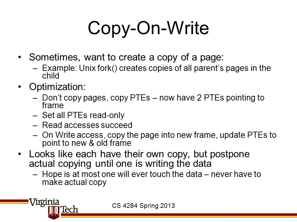 CS 4284 Spring 2013 Copy-On-Write Sometimes, want to create a copy of a page: –Example: Unix fork() creates copies of all parent's pages in the child Optimization: –Don't copy pages, copy PTEs – now have 2 PTEs pointing to frame –Set all PTEs read-only –Read accesses succeed –On Write access, copy the page into new frame, update PTEs to point to new & old frame Looks like each have their own copy, but postpone actual copying until one is writing the data –Hope is at most one will ever touch the data – never have to make actual copy