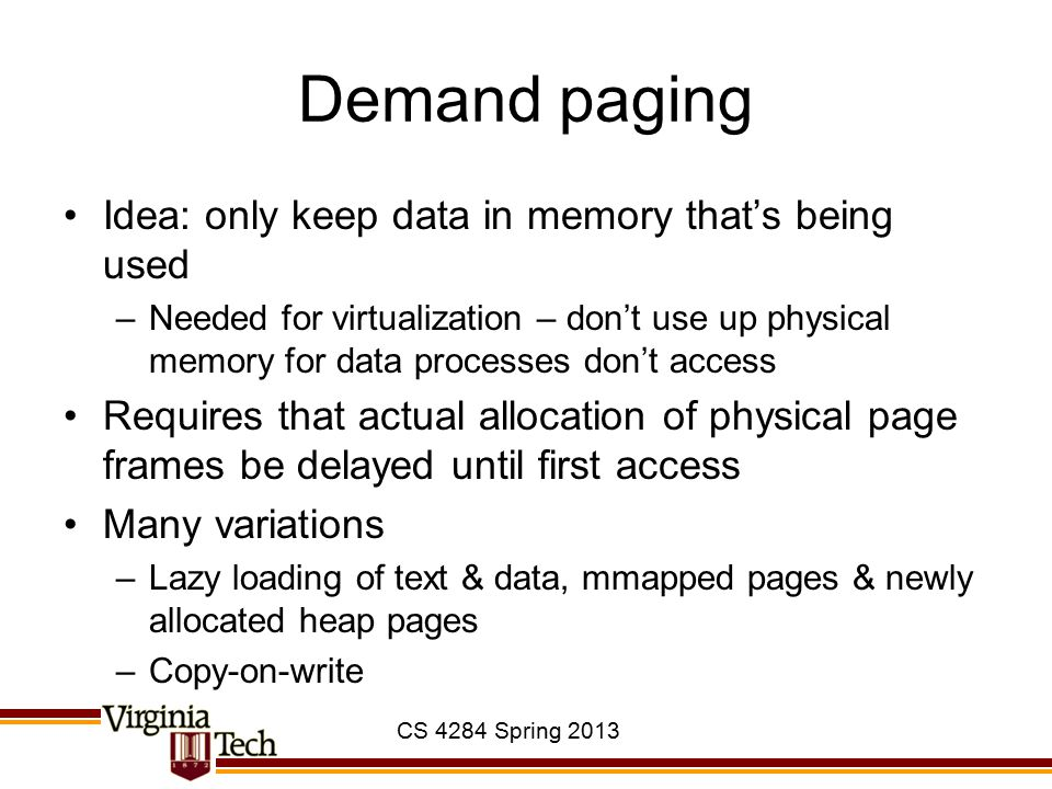 CS 4284 Spring 2013 Demand paging Idea: only keep data in memory that's being used –Needed for virtualization – don't use up physical memory for data processes don't access Requires that actual allocation of physical page frames be delayed until first access Many variations –Lazy loading of text & data, mmapped pages & newly allocated heap pages –Copy-on-write
