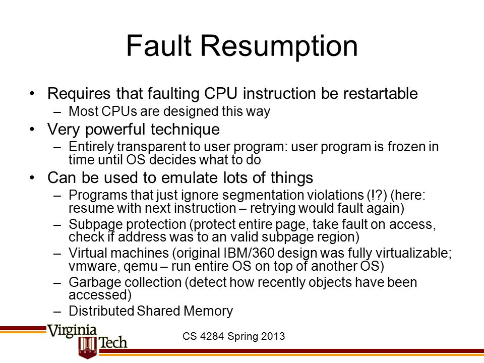 CS 4284 Spring 2013 Fault Resumption Requires that faulting CPU instruction be restartable –Most CPUs are designed this way Very powerful technique –Entirely transparent to user program: user program is frozen in time until OS decides what to do Can be used to emulate lots of things –Programs that just ignore segmentation violations (! ) (here: resume with next instruction – retrying would fault again) –Subpage protection (protect entire page, take fault on access, check if address was to an valid subpage region) –Virtual machines (original IBM/360 design was fully virtualizable; vmware, qemu – run entire OS on top of another OS) –Garbage collection (detect how recently objects have been accessed) –Distributed Shared Memory