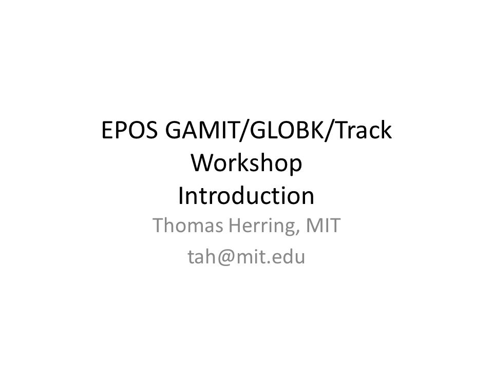 EPOS GAMIT/GLOBK/Track Workshop Introduction Thomas Herring, MIT tah@mit.edu