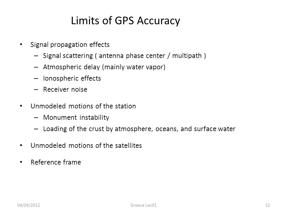 Limits of GPS Accuracy Signal propagation effects – Signal scattering ( antenna phase center / multipath ) – Atmospheric delay (mainly water vapor) – Ionospheric effects – Receiver noise Unmodeled motions of the station – Monument instability – Loading of the crust by atmosphere, oceans, and surface water Unmodeled motions of the satellites Reference frame 04/04/201212Greece Lec01