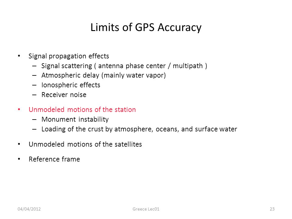 Limits of GPS Accuracy Signal propagation effects – Signal scattering ( antenna phase center / multipath ) – Atmospheric delay (mainly water vapor) – Ionospheric effects – Receiver noise Unmodeled motions of the station – Monument instability – Loading of the crust by atmosphere, oceans, and surface water Unmodeled motions of the satellites Reference frame 04/04/201223Greece Lec01
