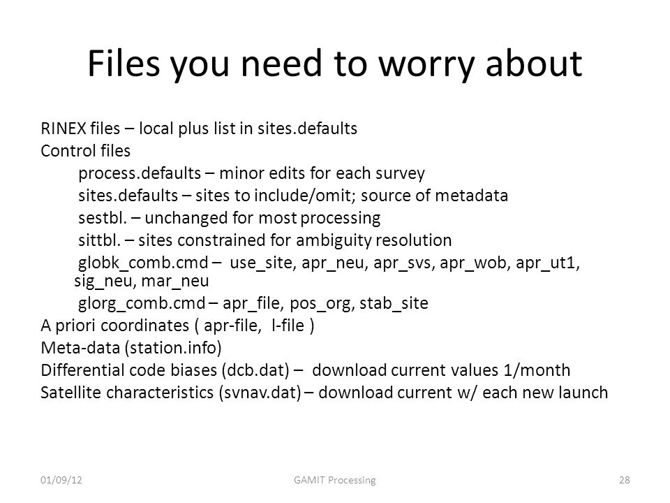Files you need to worry about RINEX files – local plus list in sites.defaults Control files process.defaults – minor edits for each survey sites.defaults – sites to include/omit; source of metadata sestbl.