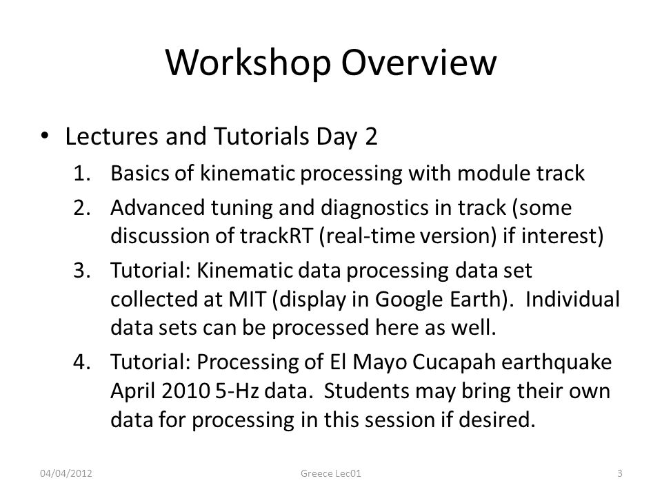 Workshop Overview Lectures and Tutorials Day 2 1.Basics of kinematic processing with module track 2.Advanced tuning and diagnostics in track (some discussion of trackRT (real-time version) if interest) 3.Tutorial: Kinematic data processing data set collected at MIT (display in Google Earth).