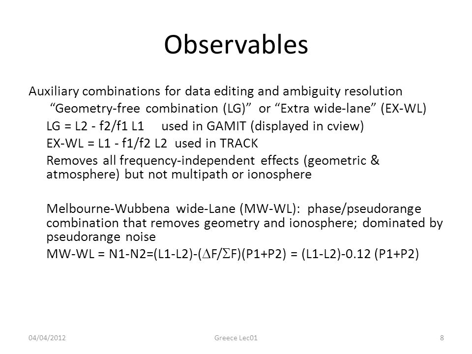 Observables Auxiliary combinations for data editing and ambiguity resolution Geometry-free combination (LG) or Extra wide-lane (EX-WL) LG = L2 - f2/f1 L1 used in GAMIT (displayed in cview) EX-WL = L1 - f1/f2 L2 used in TRACK Removes all frequency-independent effects (geometric & atmosphere) but not multipath or ionosphere Melbourne-Wubbena wide-Lane (MW-WL): phase/pseudorange combination that removes geometry and ionosphere; dominated by pseudorange noise MW-WL = N1-N2=(L1-L2)-(  F/  F)(P1+P2) = (L1-L2)-0.12 (P1+P2) 04/04/2012Greece Lec018