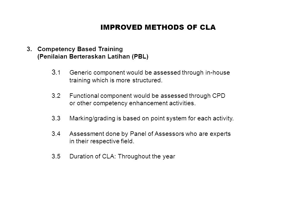 IMPROVED METHODS OF CLA 3.Competency Based Training (Penilaian Berteraskan Latihan (PBL) 3.1Generic component would be assessed through in-house training which is more structured.