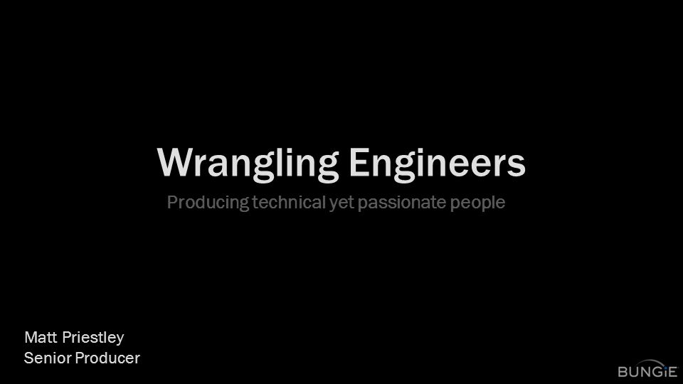 Wrangling Engineers Producing technical yet passionate people Matt Priestley Senior Producer