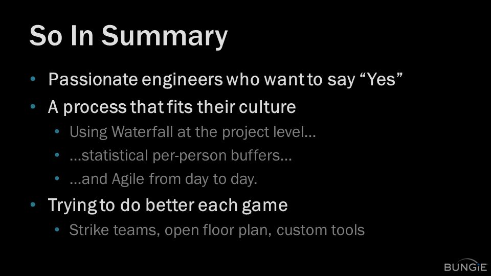 So In Summary Passionate engineers who want to say Yes A process that fits their culture Using Waterfall at the project level… …statistical per-person buffers… …and Agile from day to day.
