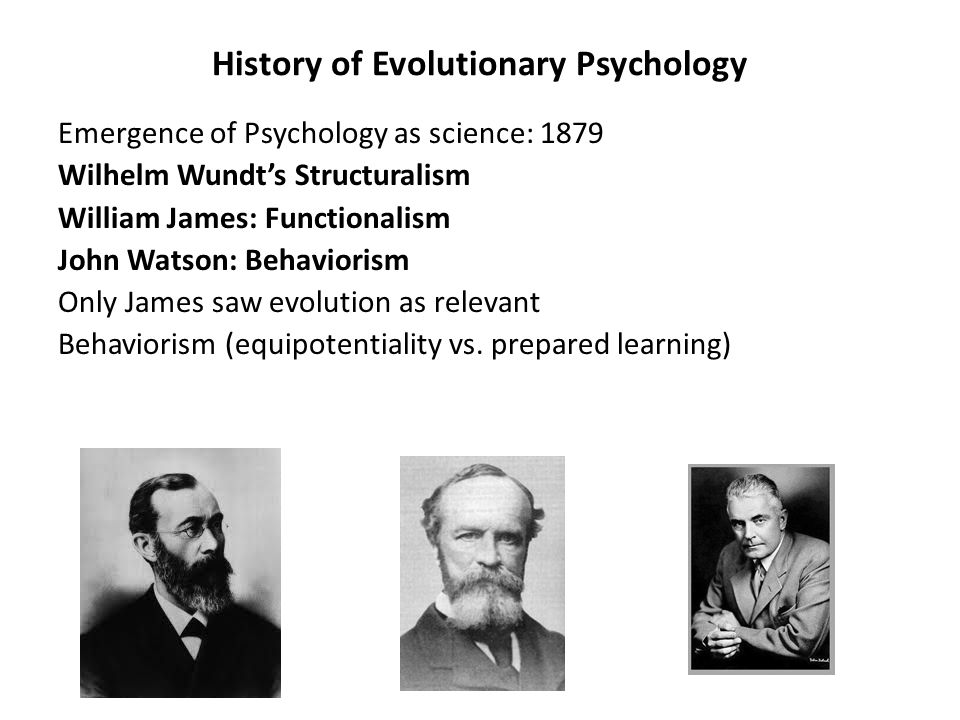History of Evolutionary Psychology Emergence of Psychology as science: 1879 Wilhelm Wundt's Structuralism William James: Functionalism John Watson: Behaviorism Only James saw evolution as relevant Behaviorism (equipotentiality vs.