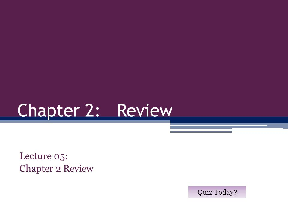 Chapter 2: Review Lecture 05: Chapter 2 Review Quiz Today?