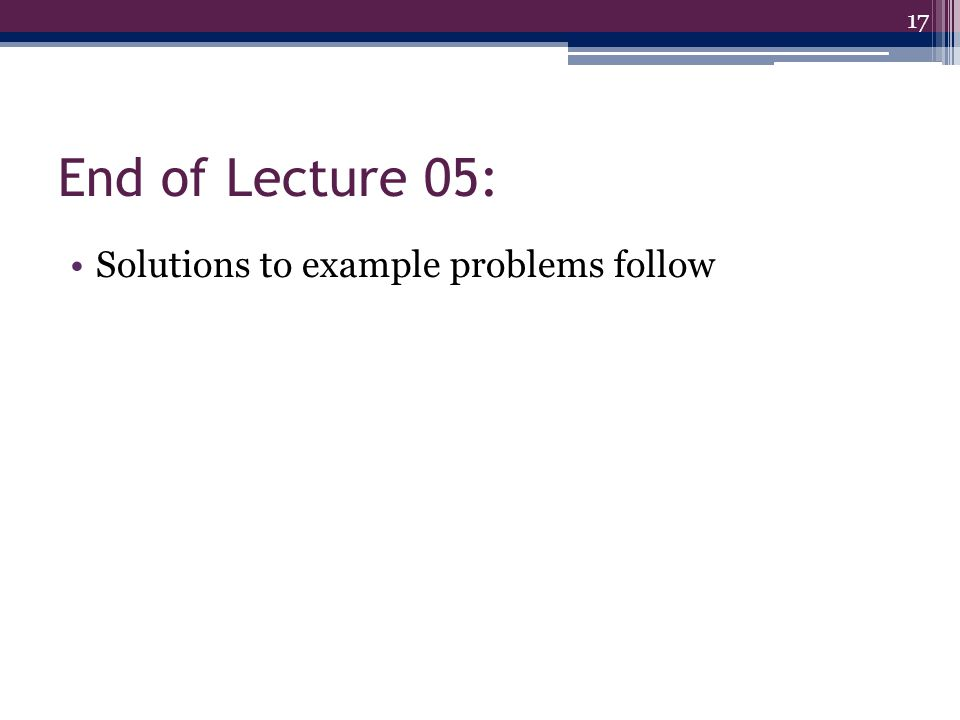 End of Lecture 05: Solutions to example problems follow 17