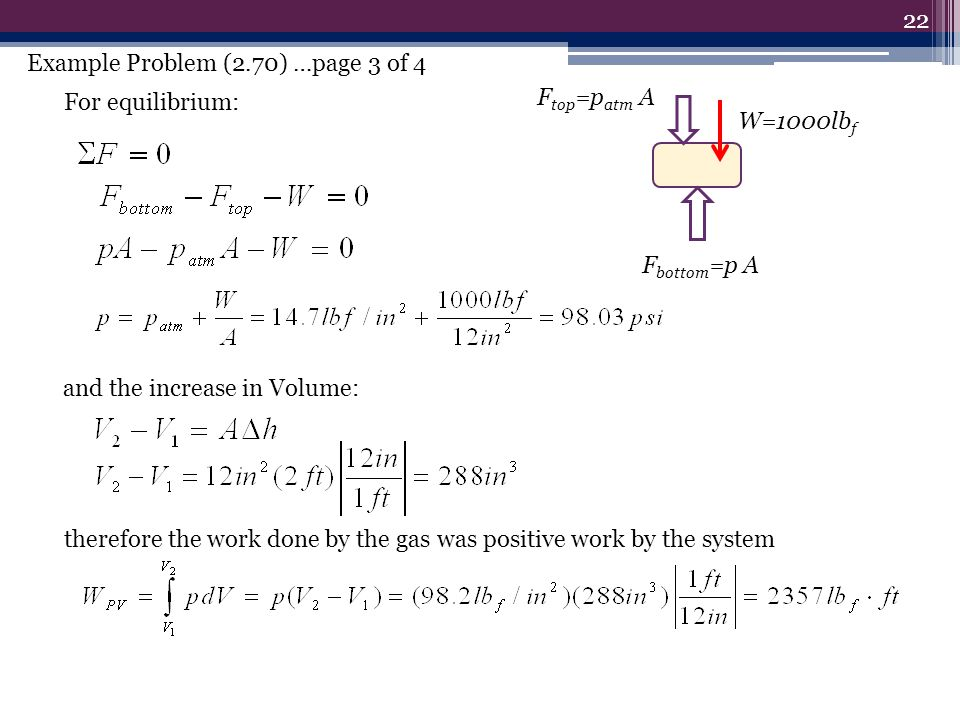 22 For equilibrium: F top =p atm A W=1000lb f F bottom =p A and the increase in Volume: therefore the work done by the gas was positive work by the system Example Problem (2.70) …page 3 of 4