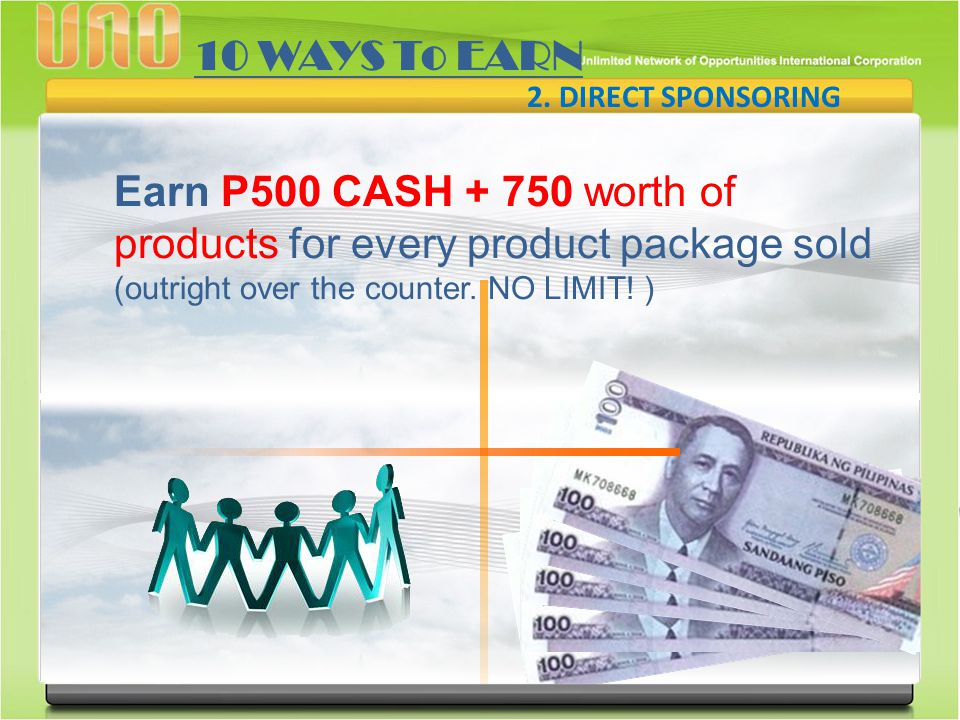 2. DIRECT SPONSORING 10 WAYS To EARN Earn P500 CASH + 750 worth of products for every product package sold (outright over the counter. NO LIMIT! )
