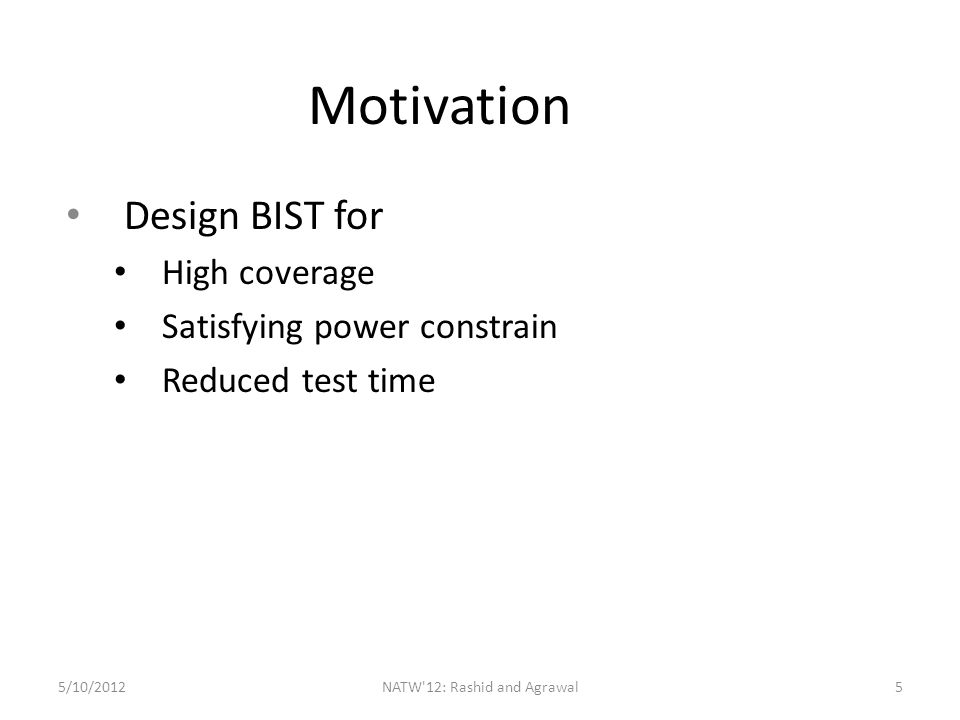 Motivation Design BIST for High coverage Satisfying power constrain Reduced test time 5/10/2012NATW 12: Rashid and Agrawal5
