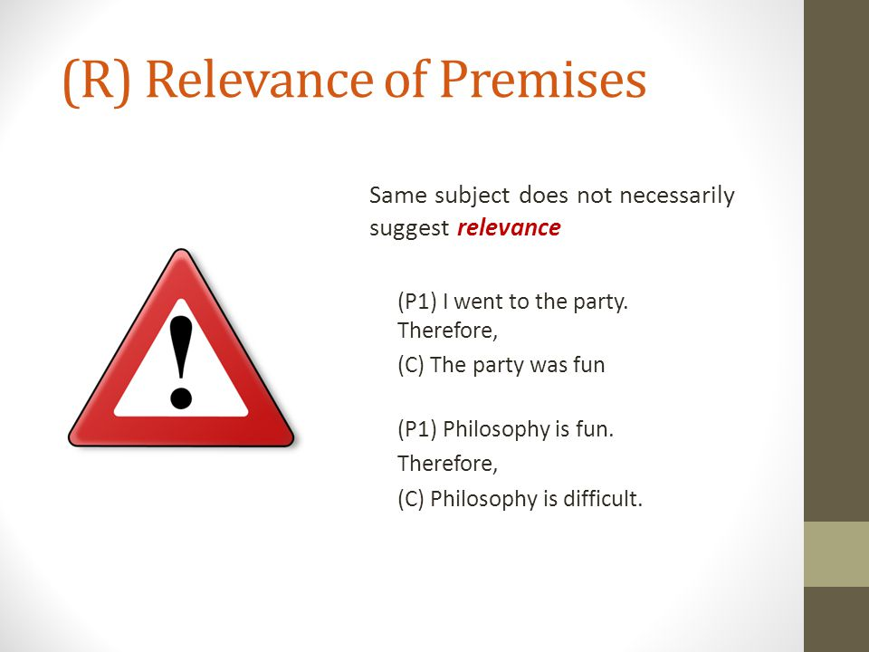 (R) Relevance of Premises Same subject does not necessarily suggest relevance (P1) I went to the party. Therefore, (C) The party was fun (P1) Philosop