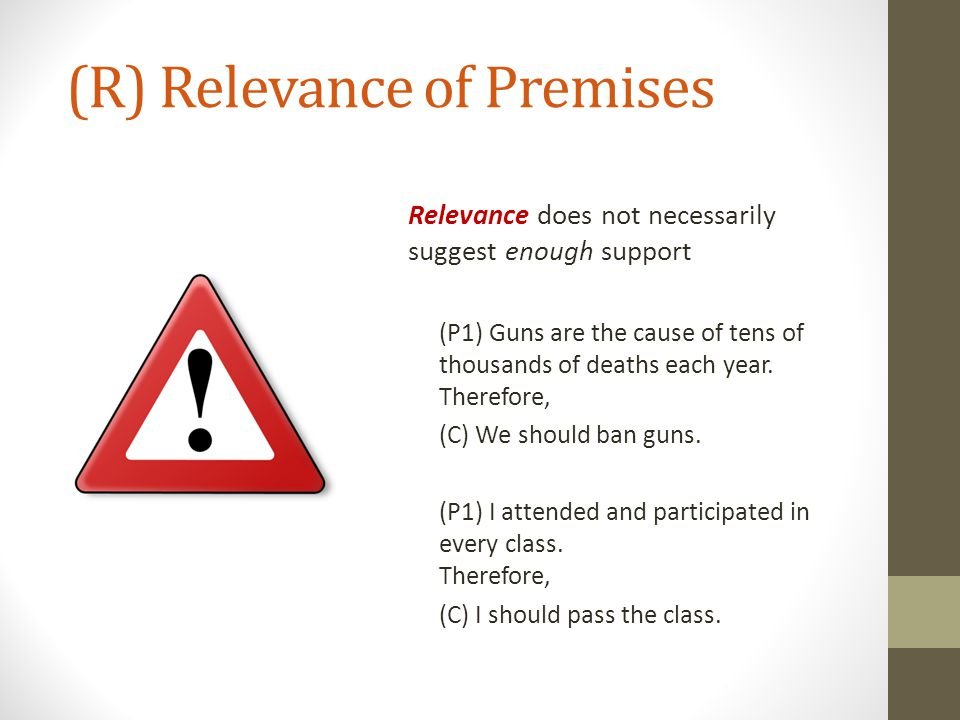 (R) Relevance of Premises Relevance does not necessarily suggest enough support (P1) Guns are the cause of tens of thousands of deaths each year. Ther
