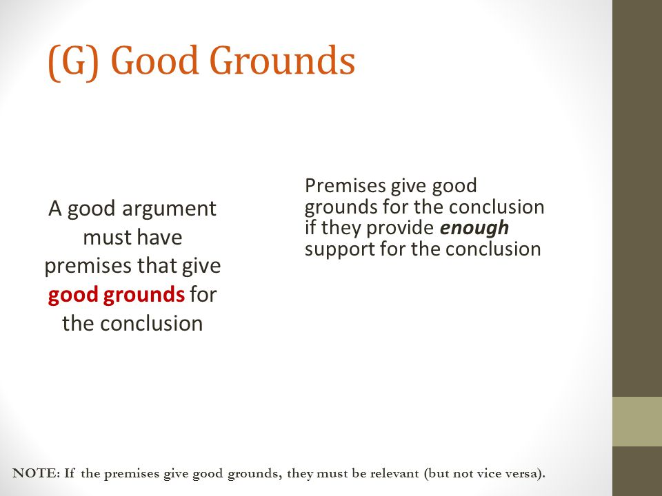 (G) Good Grounds A good argument must have premises that give good grounds for the conclusion Premises give good grounds for the conclusion if they pr