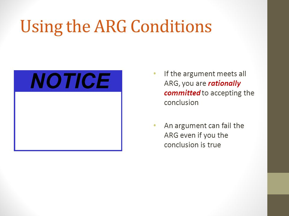 Using the ARG Conditions If the argument meets all ARG, you are rationally committed to accepting the conclusion An argument can fail the ARG even if