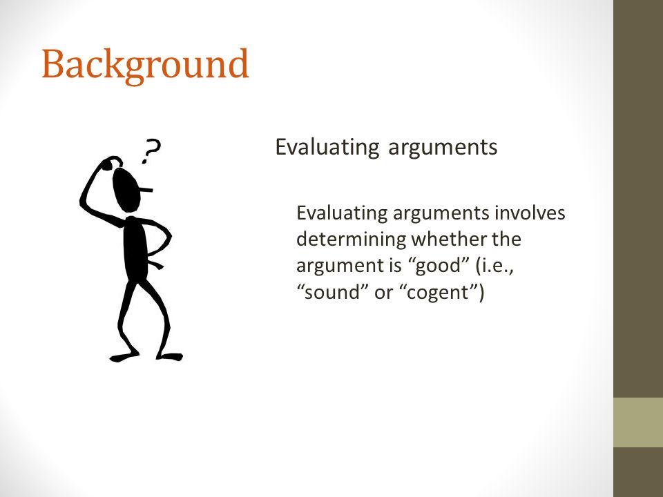 "Background Evaluating arguments Evaluating arguments involves determining whether the argument is ""good"" (i.e., ""sound"" or ""cogent"")"
