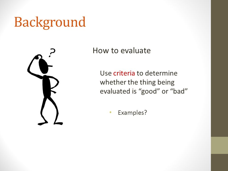 """Background How to evaluate Use criteria to determine whether the thing being evaluated is """"good"""" or """"bad"""" Examples?"""