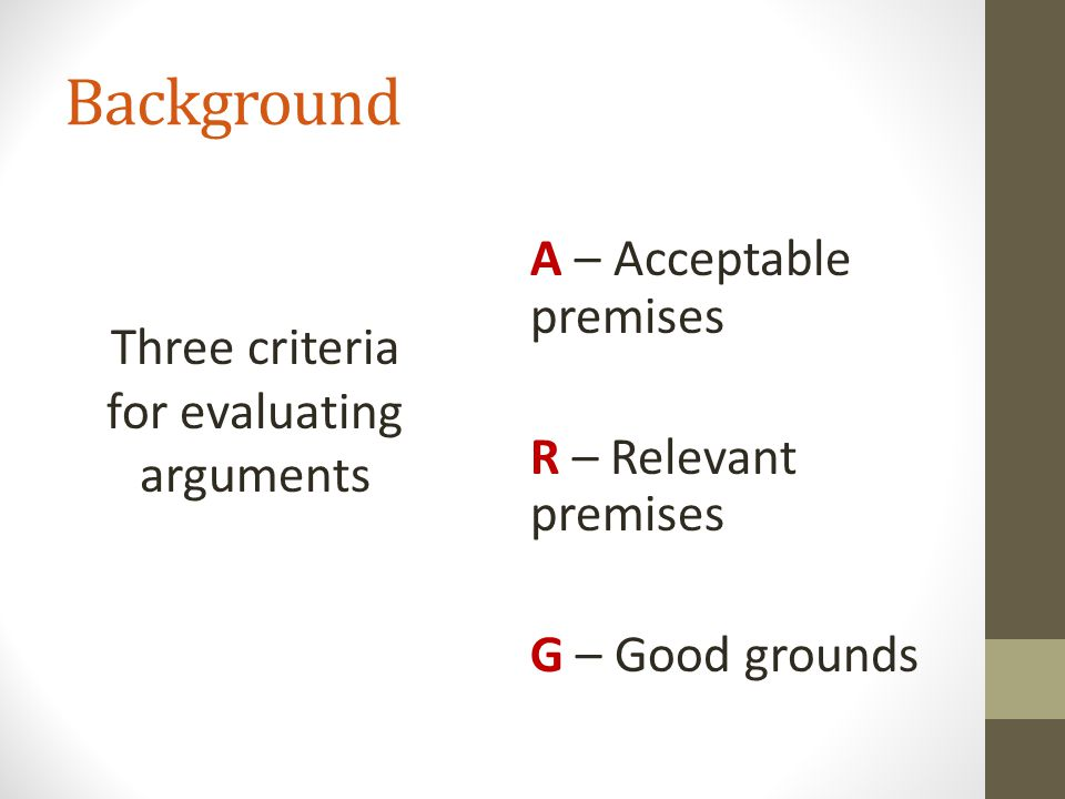(G) Good Grounds A good argument must have premises that give good grounds for the conclusion Premises give good grounds for the conclusion if they provide enough support for the conclusion NOTE: If the premises give good grounds, they must be relevant (but not vice versa).