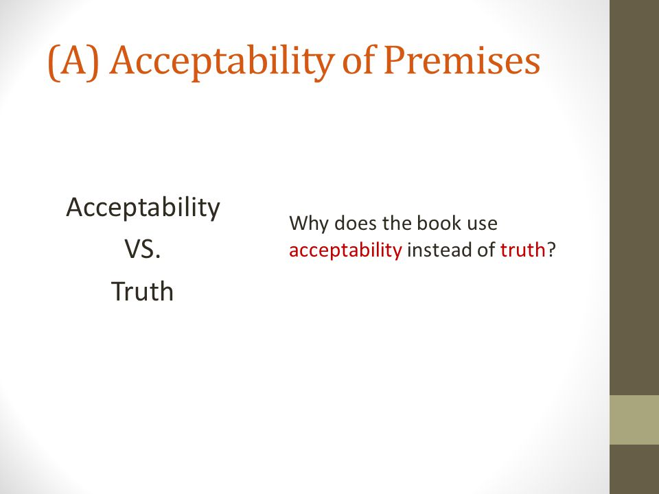 (A) Acceptability of Premises Acceptability VS. Truth Why does the book use acceptability instead of truth?