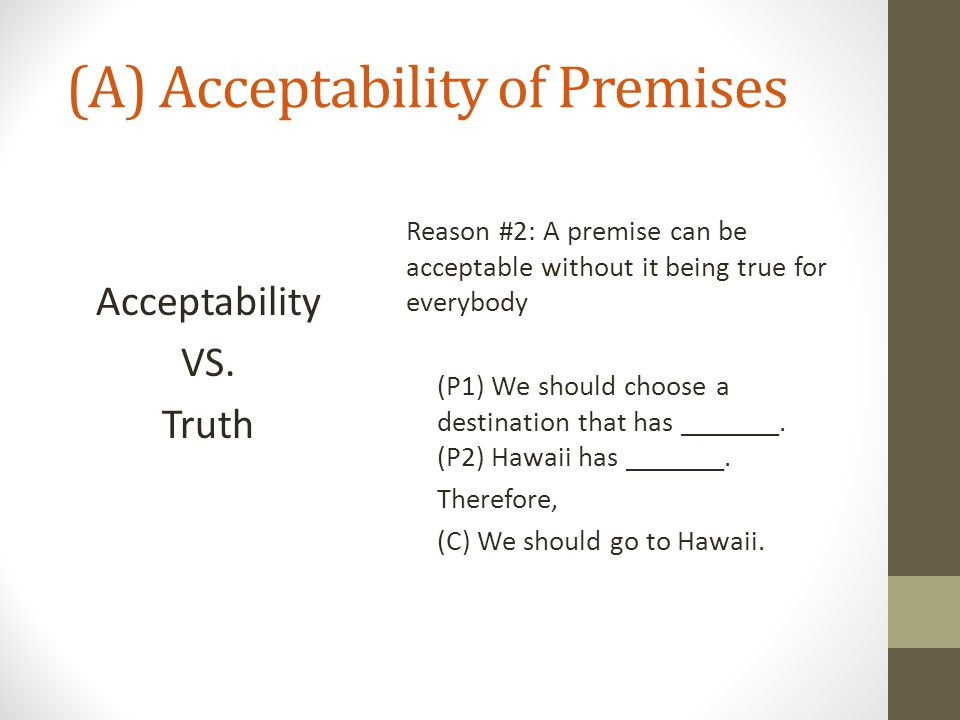 (A) Acceptability of Premises Acceptability VS. Truth Reason #2: A premise can be acceptable without it being true for everybody (P1) We should choose