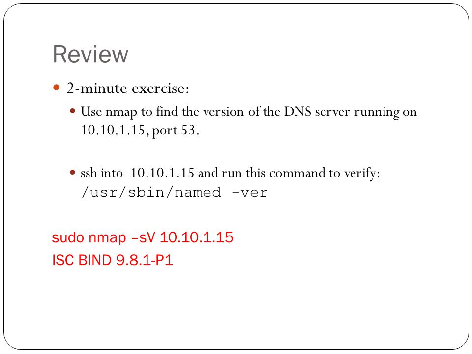 Review 2-minute exercise: Use nmap to find the version of the DNS server running on 10.10.1.15, port 53. ssh into 10.10.1.15 and run this command to v