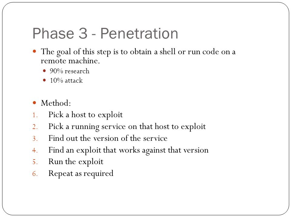 Phase 3 - Penetration The goal of this step is to obtain a shell or run code on a remote machine. 90% research 10% attack Method: 1. Pick a host to ex