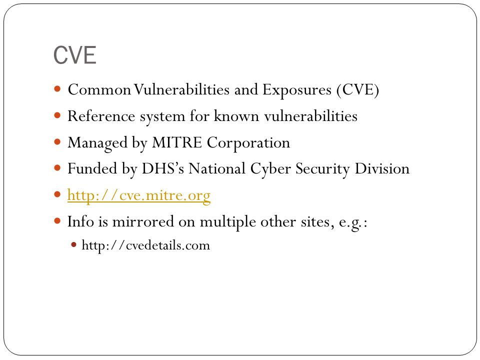 CVE Common Vulnerabilities and Exposures (CVE) Reference system for known vulnerabilities Managed by MITRE Corporation Funded by DHS's National Cyber