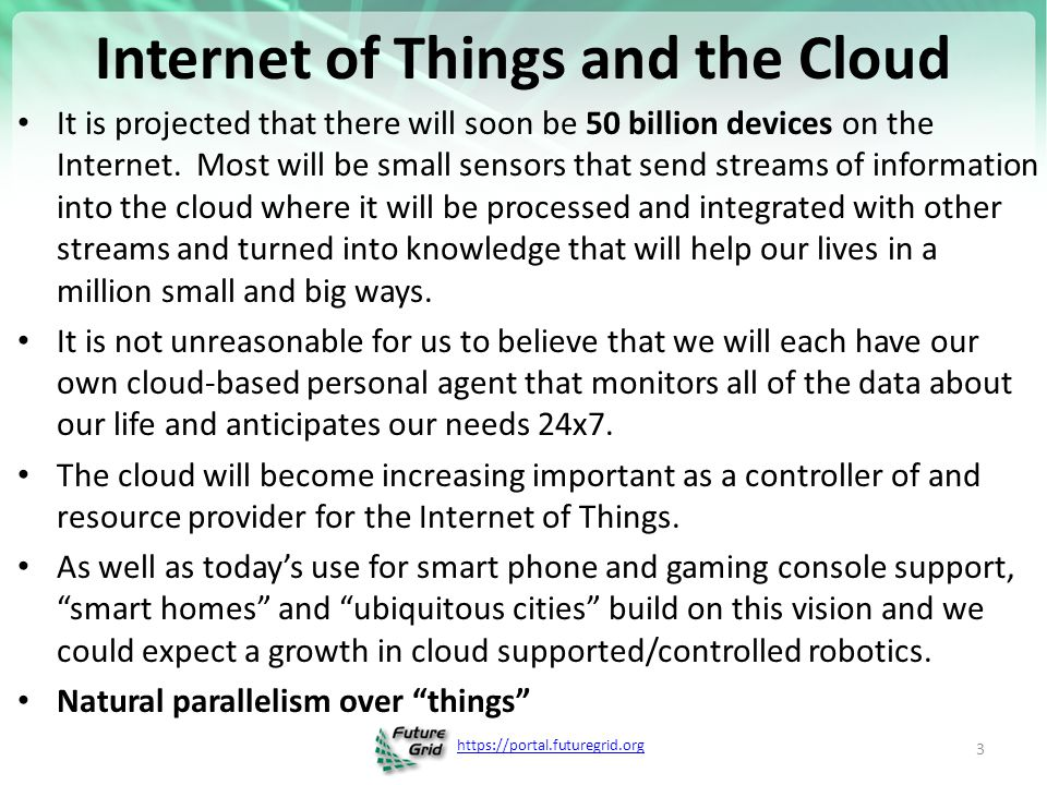 https://portal.futuregrid.org Internet of Things: Sensor Grids A pleasingly parallel example on Clouds A Sensor ( Thing ) is any source or sink of a time series – In the thin client era, Smart phones, Kindles, Tablets, Kinects, Web-cams are sensors – Robots, distributed instruments such as environmental measures are sensors – Web pages, Googledocs, Office 365, WebEx are sensors – Ubiquitous Cities/Homes are full of sensors – Observational science growing use of sensors from satellites to dust – Static web page is a broken sensor – They have IP address on Internet Sensors – being intrinsically distributed are Grids However natural implementation uses clouds to consolidate and control and collaborate with sensors Sensors are typically small and have pleasingly parallel cloud implementations 4